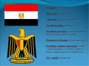 Площадь: 1 001 450 км2 Население: 68 470 ООО Столица: Каир (11 568 ООО чел.)