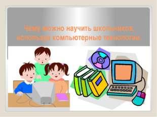 Чему можно научить школьников, используя компьютерные технологии.