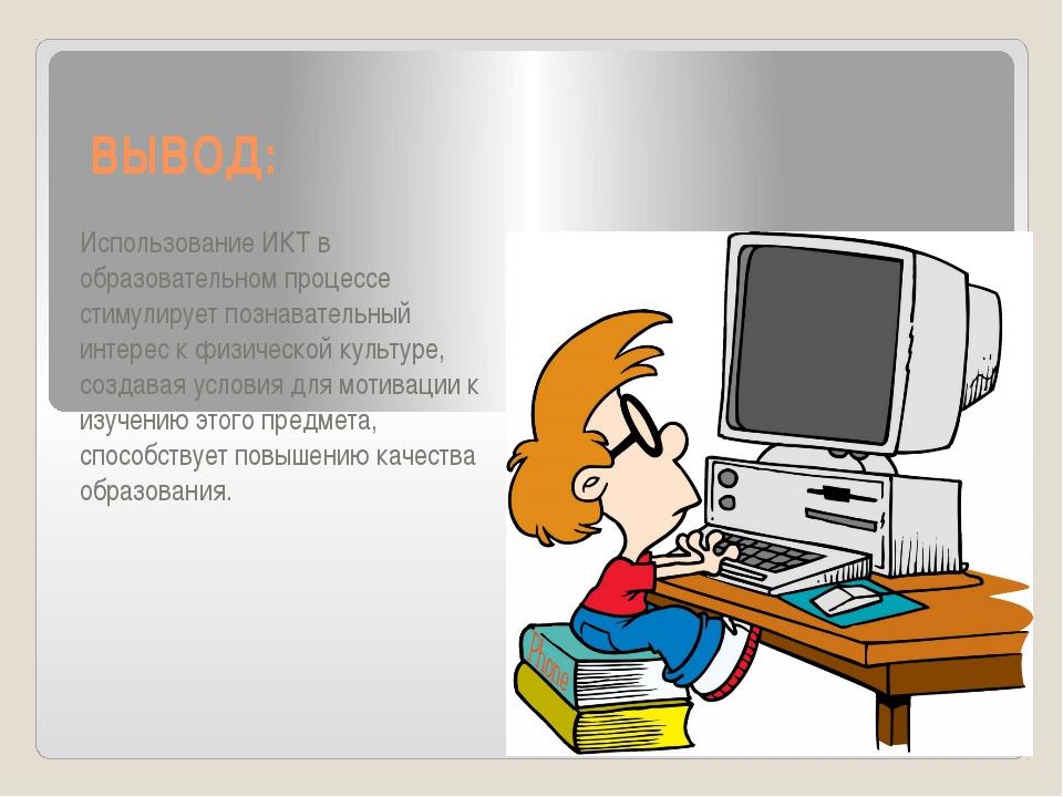 ВЫВОД: Использование ИКТ в образовательном процессе стимулирует познавательны...