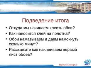 http://www.almetpt.ru Подведение итога Откуда мы начинаем клеить обои? Как на
