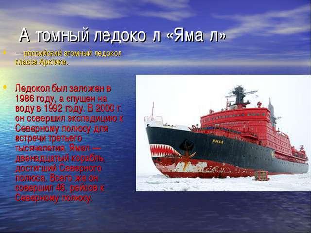 А́томный ледоко́л «Яма́л» — российский атомный ледокол класса Арктика. Ледоко...