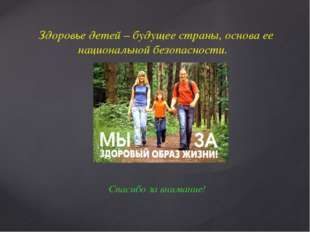 Здоровье детей – будущее страны, основа ее национальной безопасности. Спасибо