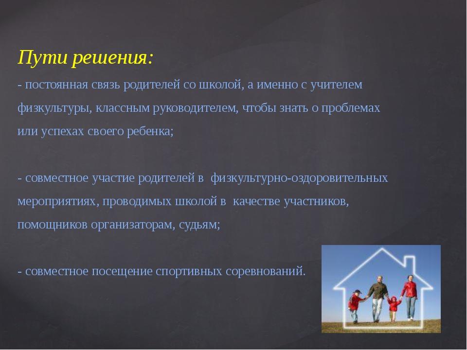 Пути решения: - постоянная связь родителей со школой, а именно с учителем физ...