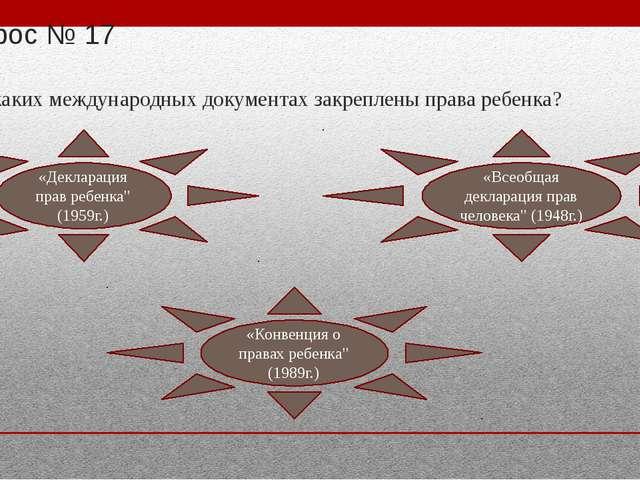 Вопрос № 17 В каких международных документах закреплены права ребенка? «Декла...