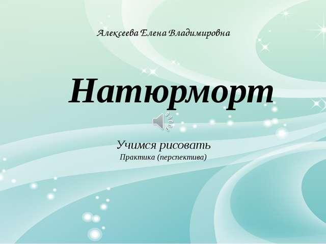 Натюрморт Алексеева Елена Владимировна Учимся рисовать Практика (перспектива)