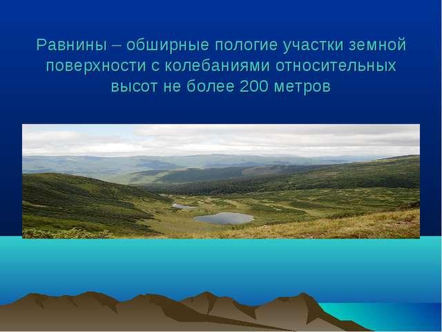 Равнины – обширные пологие участки земной поверхности с колебаниями относител...