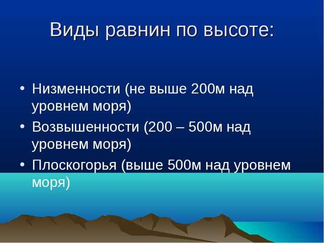 Виды равнин по высоте: Низменности (не выше 200м над уровнем моря) Возвышенно...