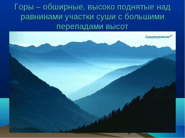 Горы – обширные, высоко поднятые над равнинами участки суши с большими перепа...