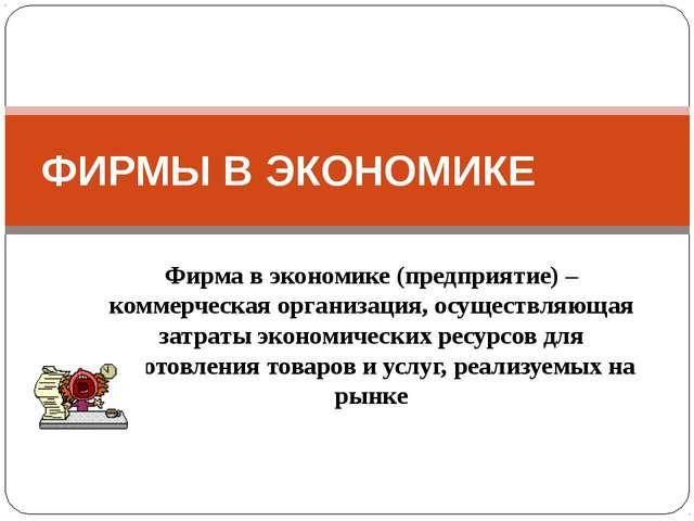 Фирма в экономике (предприятие) – коммерческая организация, осуществляющая за...