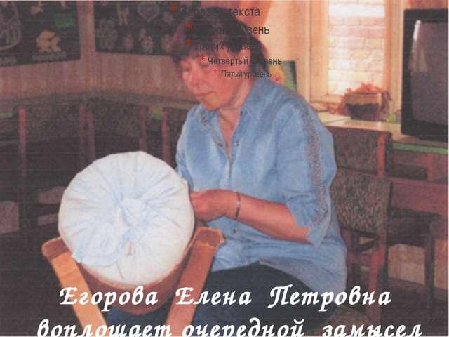 Егорова Елена Петровна воплощает очередной замысел