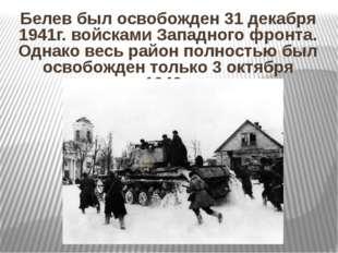 Белев был освобожден 31 декабря 1941г. войсками Западного фронта. Однако весь