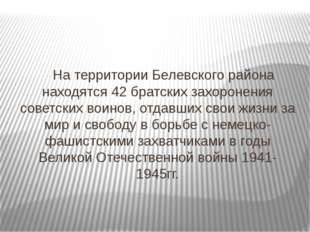 На территории Белевского района находятся 42 братских захоронения советских