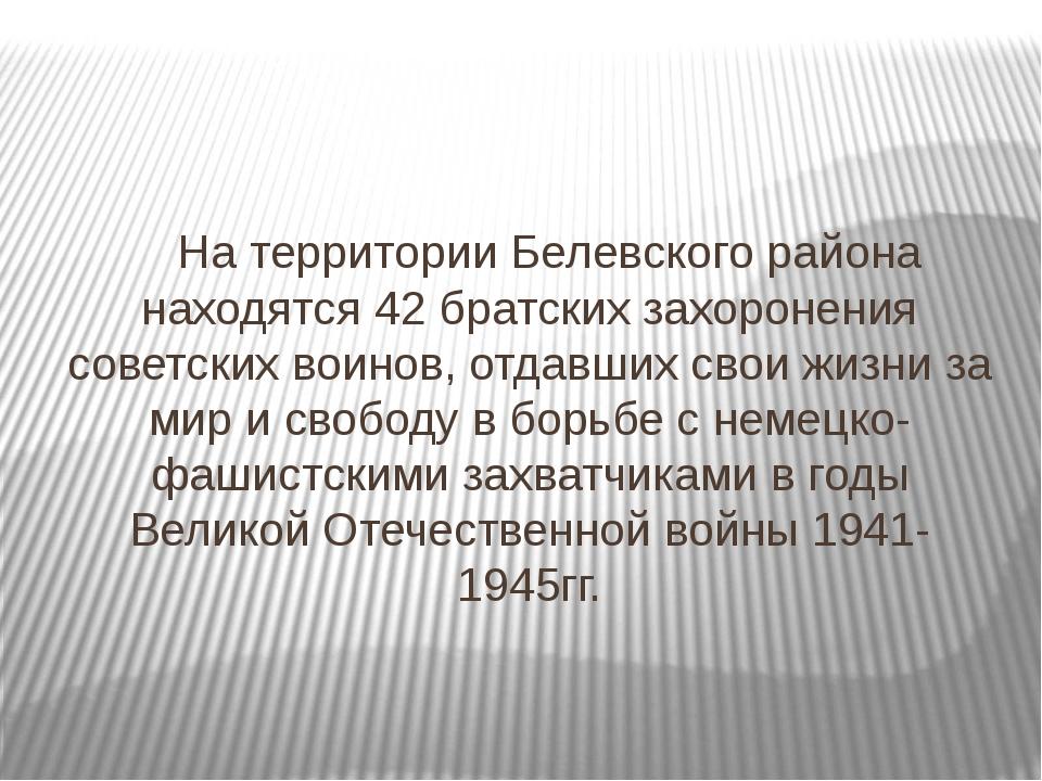На территории Белевского района находятся 42 братских захоронения советских...