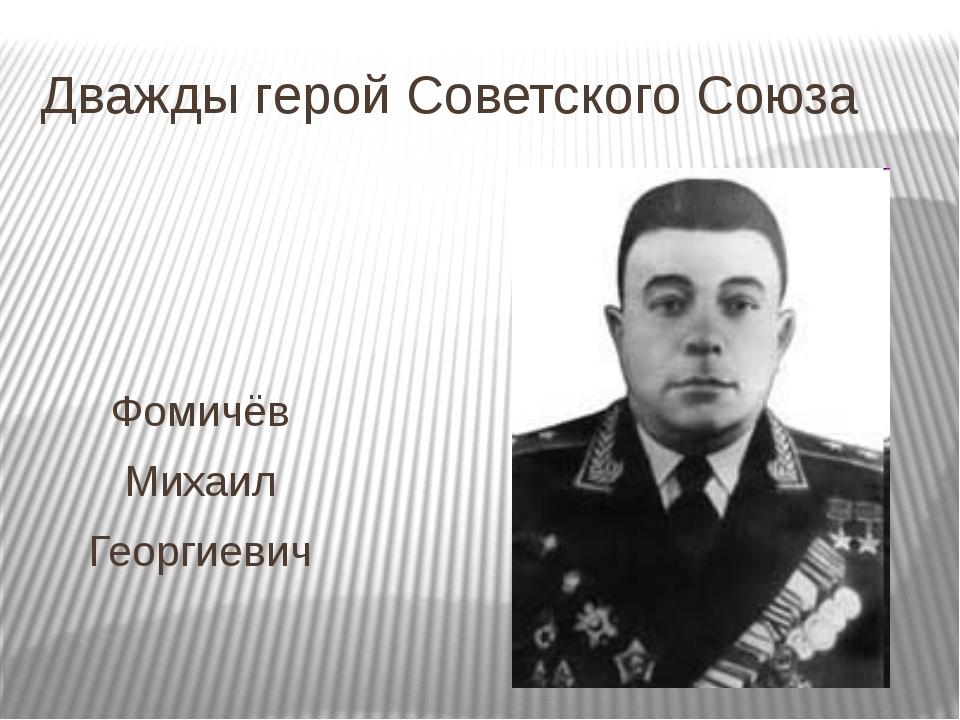 Дважды герой Советского Союза Фомичёв Михаил Георгиевич