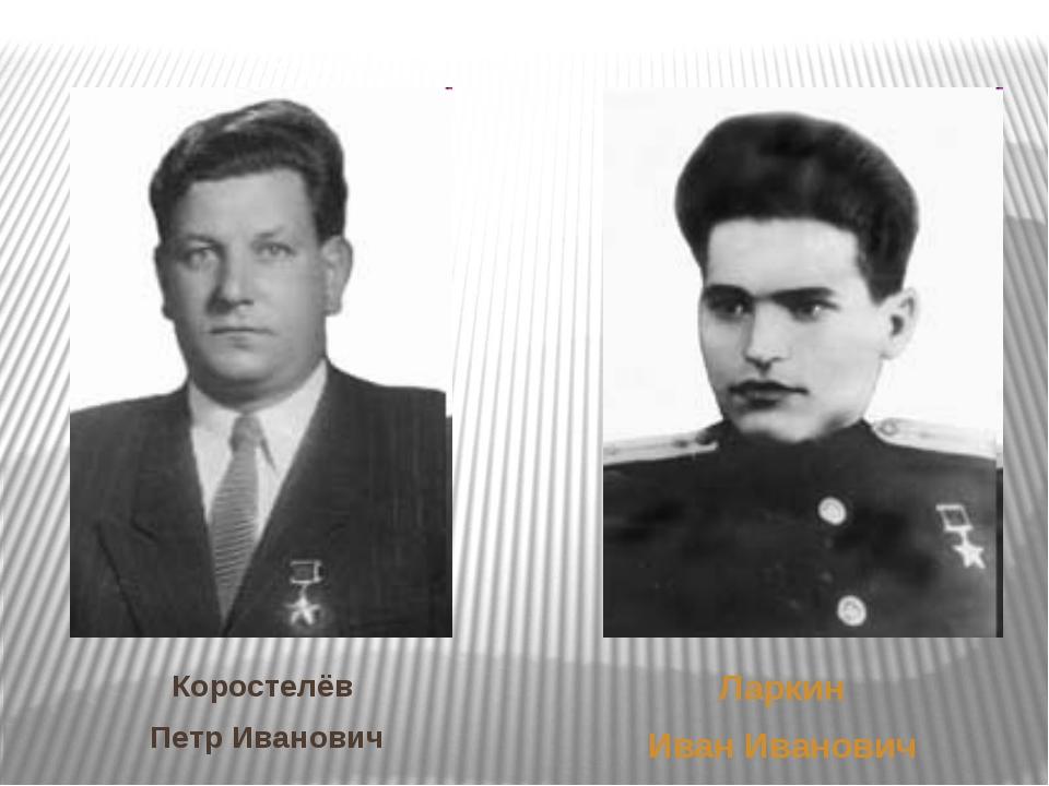 Коростелёв Петр Иванович Ларкин Иван Иванович