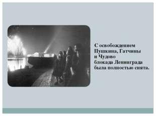 С освобождением Пушкина, Гатчины и Чудово блокада Ленинграда была полностью с