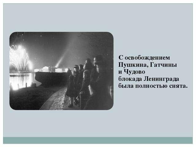 С освобождением Пушкина, Гатчины и Чудово блокада Ленинграда была полностью с...