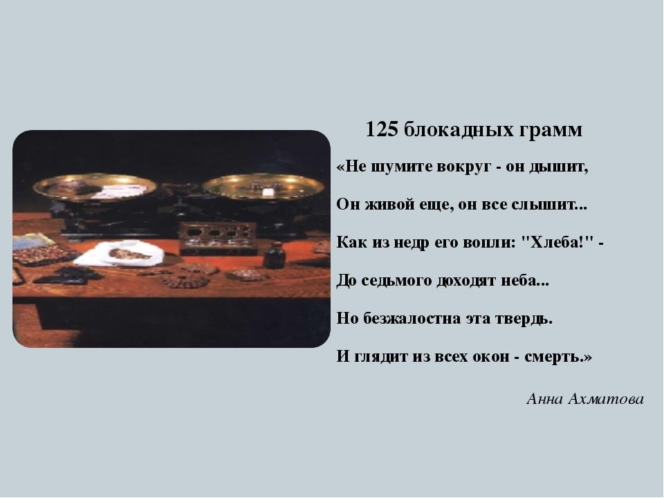 125 блокадных грамм «Не шумите вокруг - он дышит, Он живой еще, он все слыши...