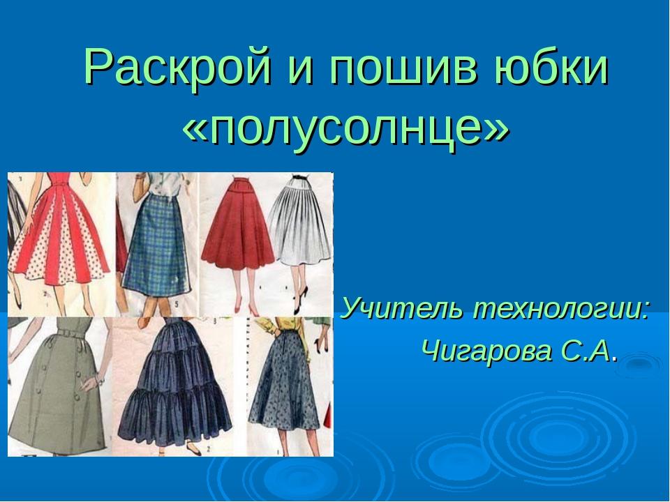 Раскрой и пошив юбки «полусолнце» Учитель технологии: Чигарова С.А.