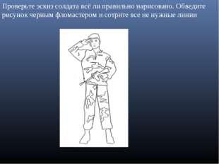 Проверьте эскиз солдата всё ли правильно нарисовано. Обведите рисунок черным