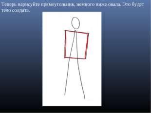 Теперь нарисуйте прямоугольник, немного ниже овала. Это будет тело солдата.
