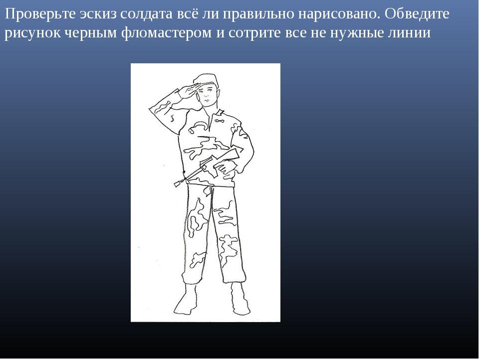 Проверьте эскиз солдата всё ли правильно нарисовано. Обведите рисунок черным...