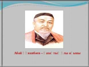 Абай Құнанбаев – қазақтың ұлы ақыны