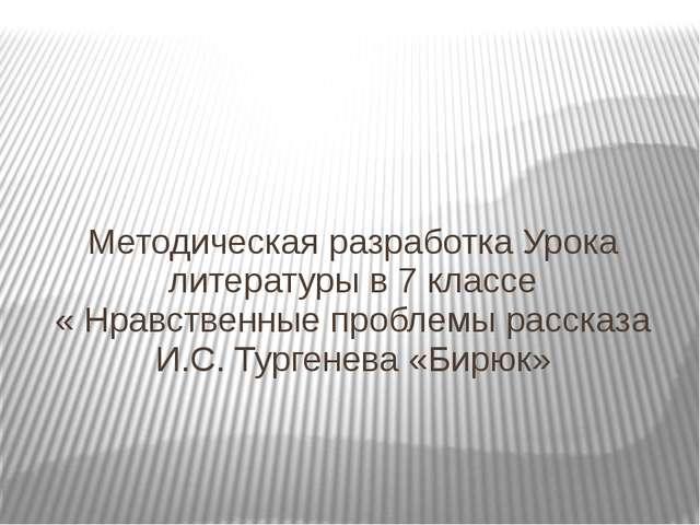 Методическая разработка Урока литературы в 7 классе « Нравственные проблемы р...
