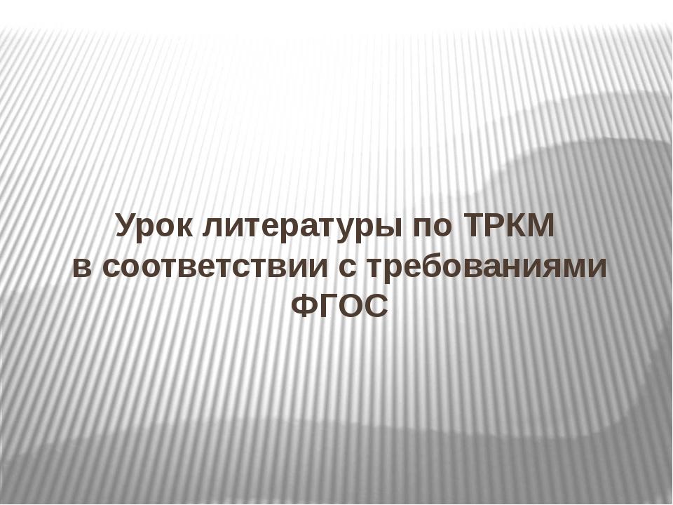 Урок литературы по ТРКМ в соответствии с требованиями ФГОС