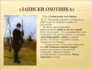 Над «Записками охотника» И. С. Тургенев начинает работать в 1847 году. В сбо