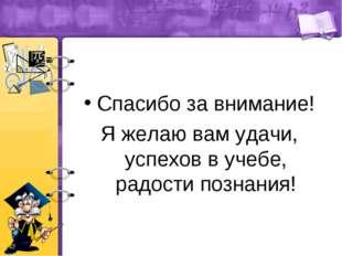 Спасибо за внимание! Я желаю вам удачи, успехов в учебе, радости познания!