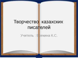 Творчество казахских писателей Учитель : Ерекина К.С.