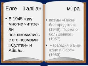 Елге қалған мұра В 1945 году многие читатели познакомились с его поэмами «Су