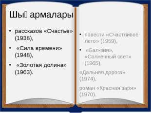 Шығармалары рассказов «Счастье» (1938), «Сила времени» (1948), «Золотая долин