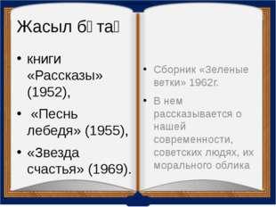 Жасыл бұтақ книги «Рассказы» (1952), «Песнь лебедя» (1955), «Звезда счастья»