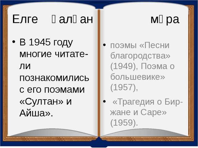 Елге қалған мұра В 1945 году многие читатели познакомились с его поэмами «Су...