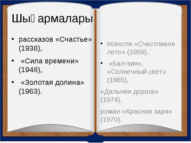 Шығармалары рассказов «Счастье» (1938), «Сила времени» (1948), «Золотая долин...