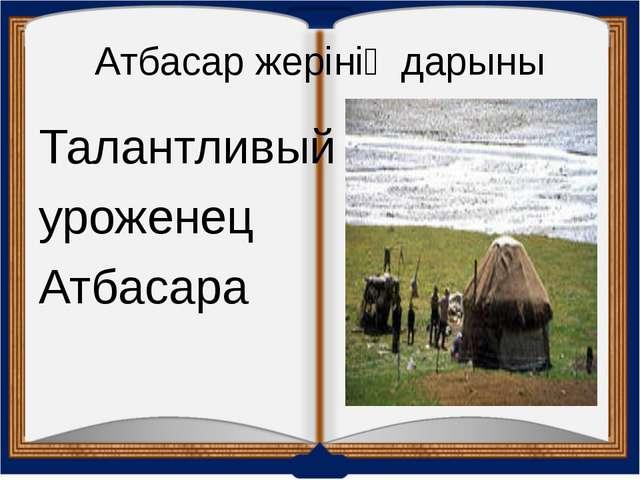 Атбасар жерінің дарыны Талантливый уроженец Атбасара