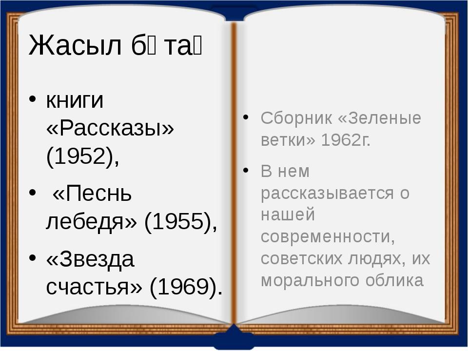 Жасыл бұтақ книги «Рассказы» (1952), «Песнь лебедя» (1955), «Звезда счастья»...