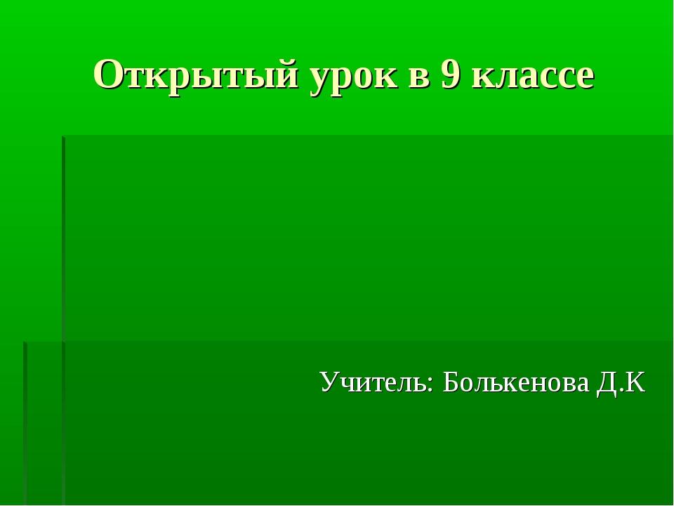 Открытый урок в 9 классе Учитель: Болькенова Д.К