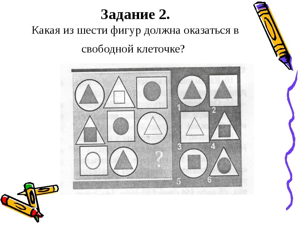 Задание 2. Какая из шести фигур должна оказаться в свободной клеточке?