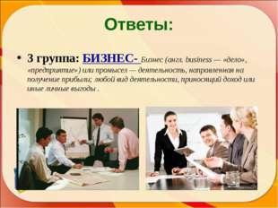 Ответы: 3 группа: БИЗНЕС- Бизнес (англ. business — «дело», «предприятие») или