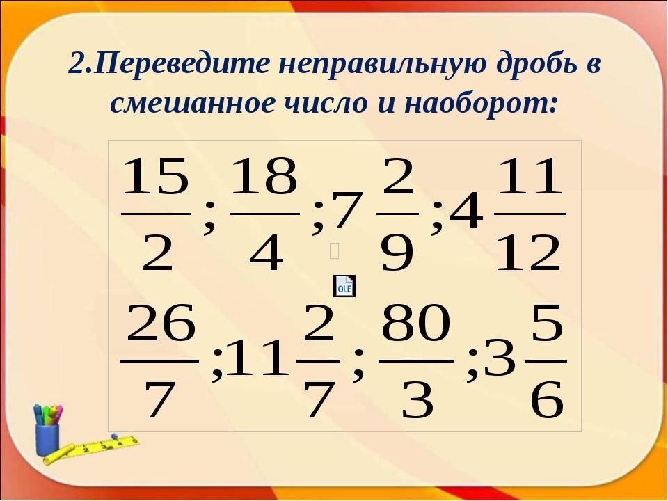 2.Переведите неправильную дробь в смешанное число и наоборот: