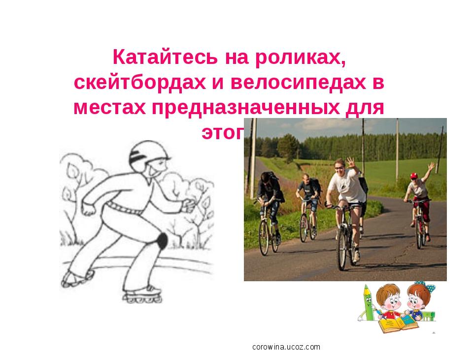 Катайтесь на роликах, скейтбордах и велосипедах в местах предназначенных для...