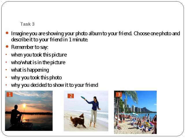 Task 3 Imagine you are showing your photo album to your friend. Choose one ph...