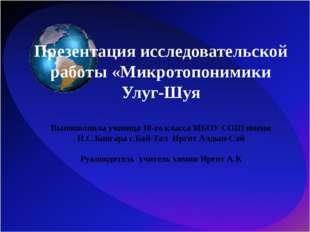 Презентация исследовательской работы «Микротопонимики Улуг-Шуя Выпополнила уч