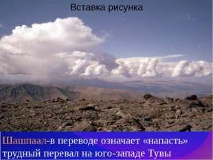 Шашпаал-в переводе означает «напасть» трудный перевал на юго-западе Тувы