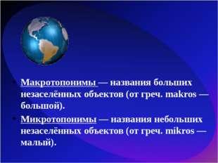 Макротопонимы — названия больших незаселённых объектов (от греч. makros — бол