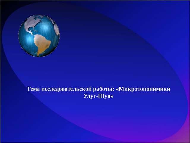 Тема исследовательской работы: «Микротопонимики Улуг-Шуя»