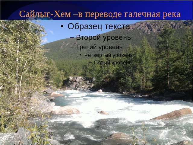 Сайлыг-Хем –в переводе галечная река